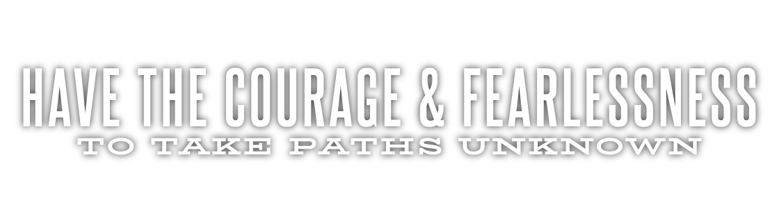 Have the courage & fearlessness to take paths unknown.